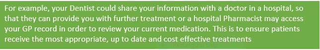 Text Box: For example, your Dentist could share your information with a doctor in a hospital, so that they can provide you with further treatment or a hospital Pharmacist may access your GP record in order to review your current medication. This is to ensure patients receive the most appropriate, up to date and cost effective treatments
